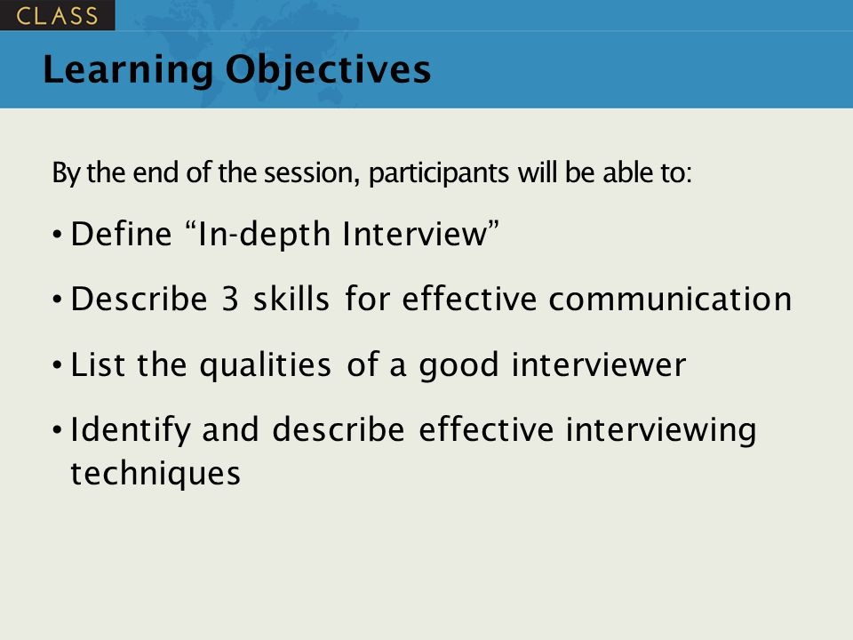 """Learning Objectives By the end of the session, participants will be able to: Define """"In-depth Interview"""" Describe 3 skills for effective communication"""