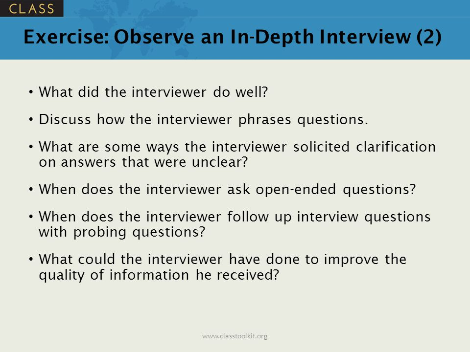 Exercise: Observe an In-Depth Interview (2) What did the interviewer do well? Discuss how the interviewer phrases questions. What are some ways the in