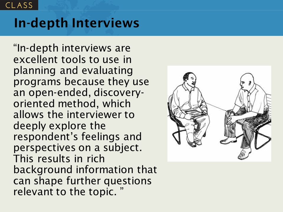 """In-depth Interviews """"In-depth interviews are excellent tools to use in planning and evaluating programs because they use an open-ended, discovery- ori"""