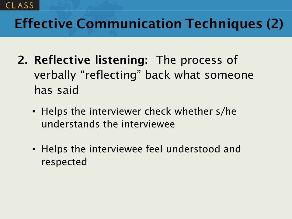 """Effective Communication Techniques (2) 2.Reflective listening: The process of verbally """"reflecting"""" back what someone has said Helps the interviewer c"""
