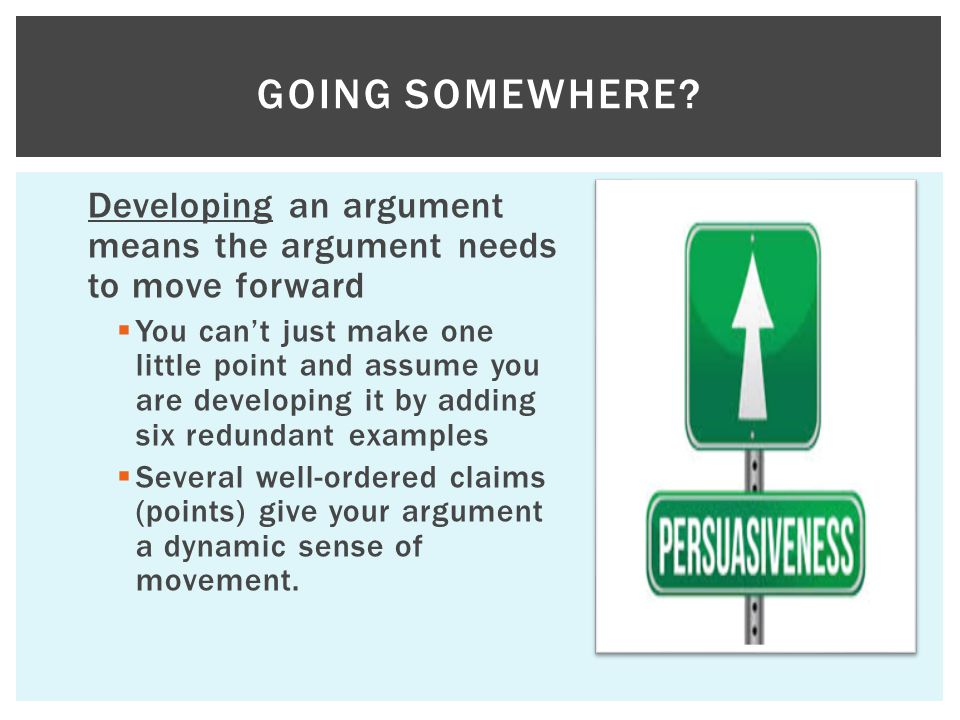 Developing an argument means the argument needs to move forward  You can't just make one little point and assume you are developing it by adding six