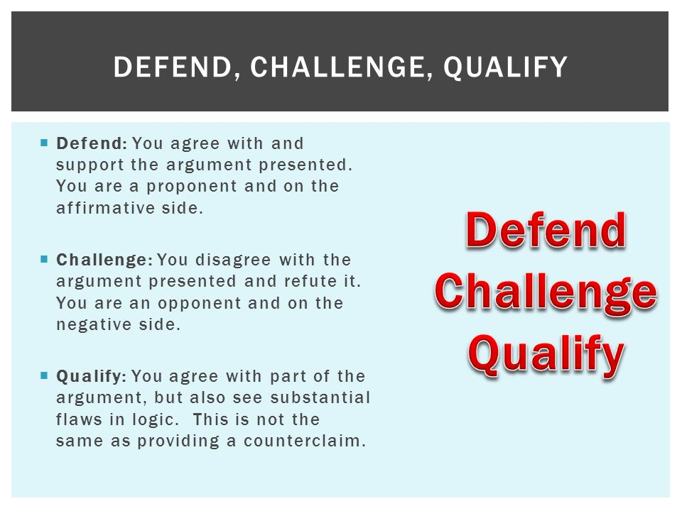  Defend: You agree with and support the argument presented. You are a proponent and on the affirmative side.  Challenge: You disagree with the argum
