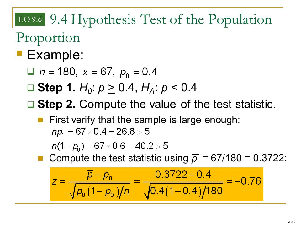 9-42 9.4 Hypothesis Test of the Population Proportion LO 9.6  Example: aa  Step 1. H 0 : p > 0.4, H A : p < 0.4  Step 2. Compute the value of the
