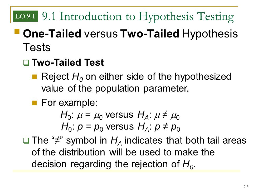 9-8 9.1 Introduction to Hypothesis Testing LO 9.1  One-Tailed versus Two-Tailed Hypothesis Tests  Two-Tailed Test Reject H 0 on either side of the h