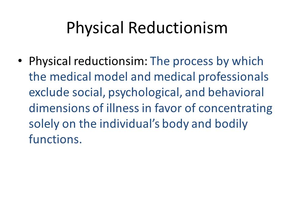 Physical Reductionism Physical reductionsim: The process by which the medical model and medical professionals exclude social, psychological, and behav