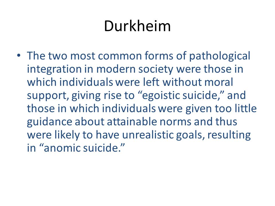 Durkheim The two most common forms of pathological integration in modern society were those in which individuals were left without moral support, givi
