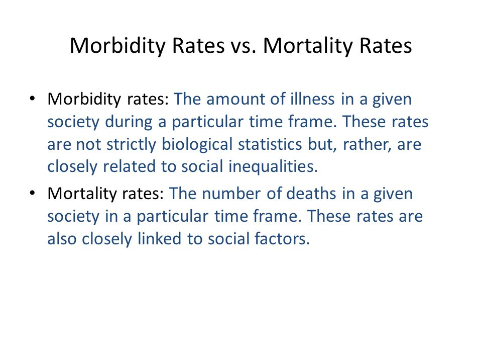 Morbidity Rates vs. Mortality Rates Morbidity rates: The amount of illness in a given society during a particular time frame. These rates are not stri