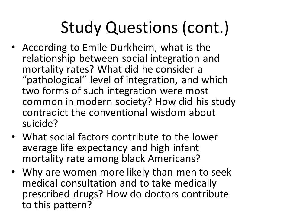 Study Questions (cont.) According to Emile Durkheim, what is the relationship between social integration and mortality rates? What did he consider a ""