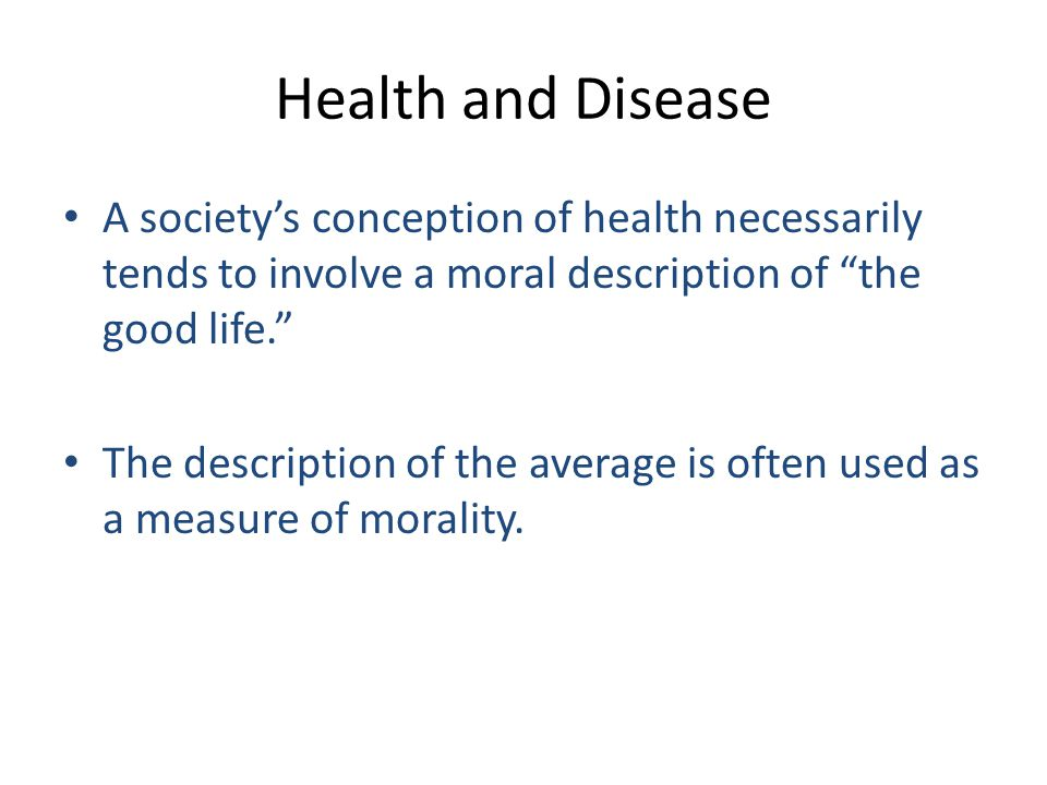 "Health and Disease A society's conception of health necessarily tends to involve a moral description of ""the good life."" The description of the averag"