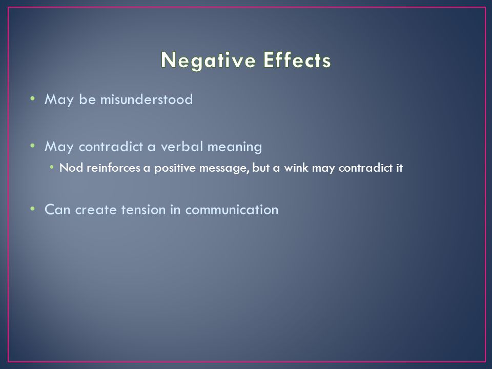 May be misunderstood May contradict a verbal meaning Nod reinforces a positive message, but a wink may contradict it Can create tension in communicati