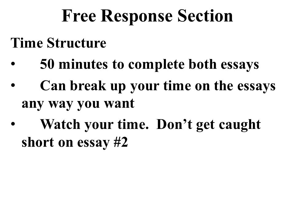 Free Response Section Time Structure 50 minutes to complete both essays Can break up your time on the essays any way you want Watch your time. Don't g