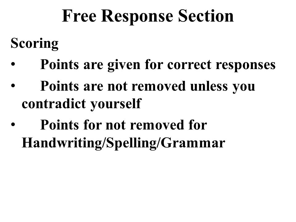 Free Response Section Scoring Points are given for correct responses Points are not removed unless you contradict yourself Points for not removed for