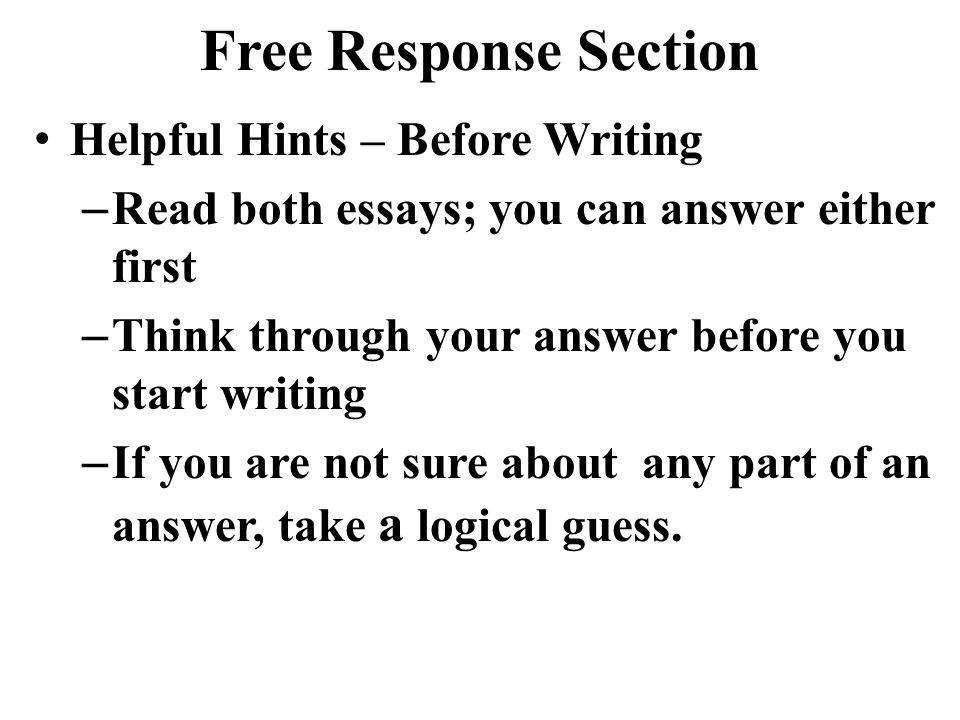 Free Response Section Helpful Hints – Before Writing – Read both essays; you can answer either first – Think through your answer before you start writ