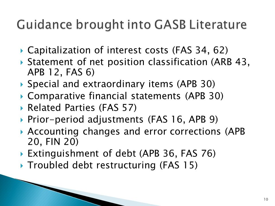  Capitalization of interest costs (FAS 34, 62)  Statement of net position classification (ARB 43, APB 12, FAS 6)  Special and extraordinary items (APB 30)  Comparative financial statements (APB 30)  Related Parties (FAS 57)  Prior-period adjustments (FAS 16, APB 9)  Accounting changes and error corrections (APB 20, FIN 20)  Extinguishment of debt (APB 36, FAS 76)  Troubled debt restructuring (FAS 15) 10