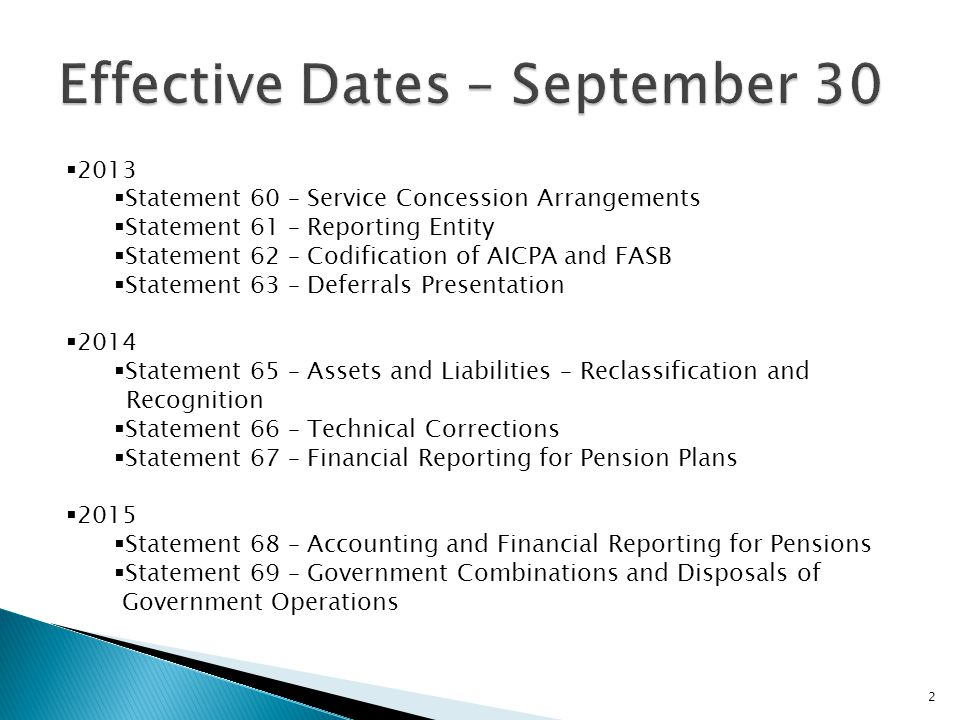  2013  Statement 60 – Service Concession Arrangements  Statement 61 – Reporting Entity  Statement 62 – Codification of AICPA and FASB  Statement 63 – Deferrals Presentation  2014  Statement 65 – Assets and Liabilities – Reclassification and Recognition  Statement 66 – Technical Corrections  Statement 67 – Financial Reporting for Pension Plans  2015  Statement 68 – Accounting and Financial Reporting for Pensions  Statement 69 – Government Combinations and Disposals of Government Operations 2