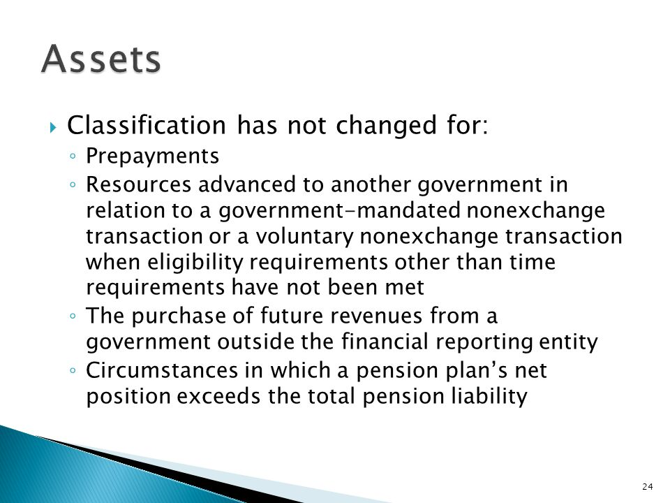  Classification has not changed for: ◦ Prepayments ◦ Resources advanced to another government in relation to a government-mandated nonexchange transaction or a voluntary nonexchange transaction when eligibility requirements other than time requirements have not been met ◦ The purchase of future revenues from a government outside the financial reporting entity ◦ Circumstances in which a pension plan's net position exceeds the total pension liability 24