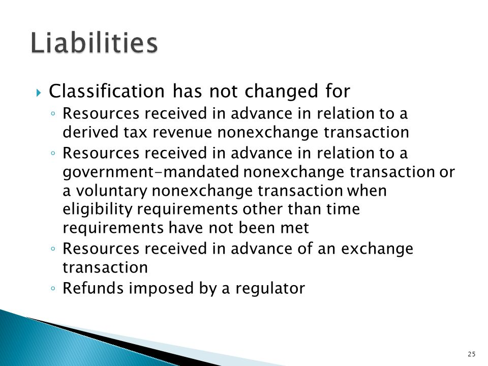  Classification has not changed for ◦ Resources received in advance in relation to a derived tax revenue nonexchange transaction ◦ Resources received in advance in relation to a government-mandated nonexchange transaction or a voluntary nonexchange transaction when eligibility requirements other than time requirements have not been met ◦ Resources received in advance of an exchange transaction ◦ Refunds imposed by a regulator 25