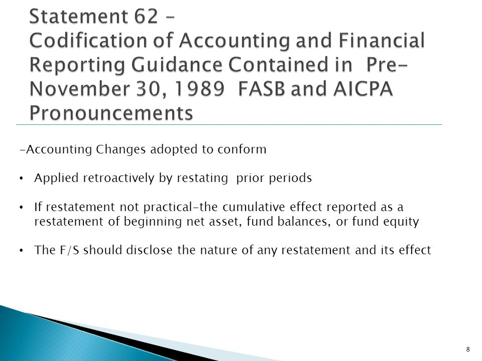 -Accounting Changes adopted to conform Applied retroactively by restating prior periods If restatement not practical-the cumulative effect reported as a restatement of beginning net asset, fund balances, or fund equity The F/S should disclose the nature of any restatement and its effect 8