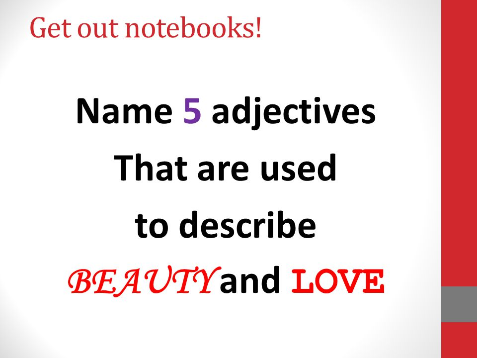 Get out notebooks! Name 5 adjectives That are used to describe BEAUTY and LOVE