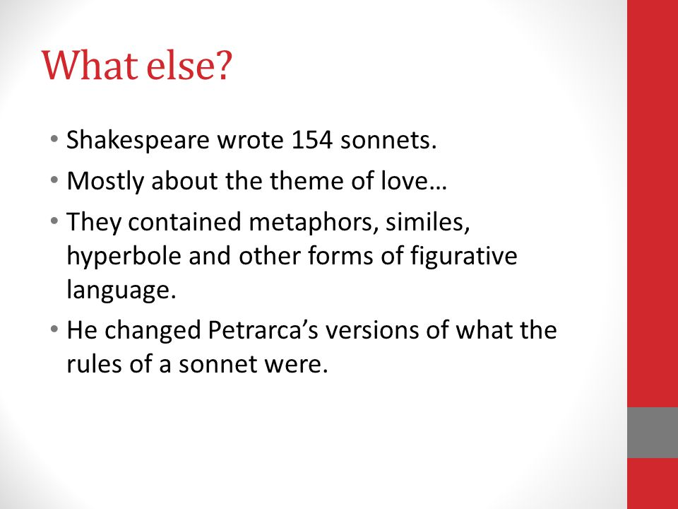 What else? Shakespeare wrote 154 sonnets. Mostly about the theme of love… They contained metaphors, similes, hyperbole and other forms of figurative l