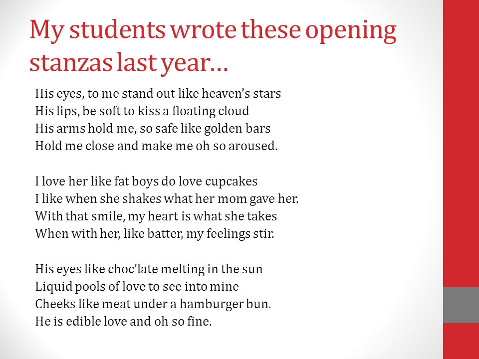 My students wrote these opening stanzas last year… His eyes, to me stand out like heaven's stars His lips, be soft to kiss a floating cloud His arms h