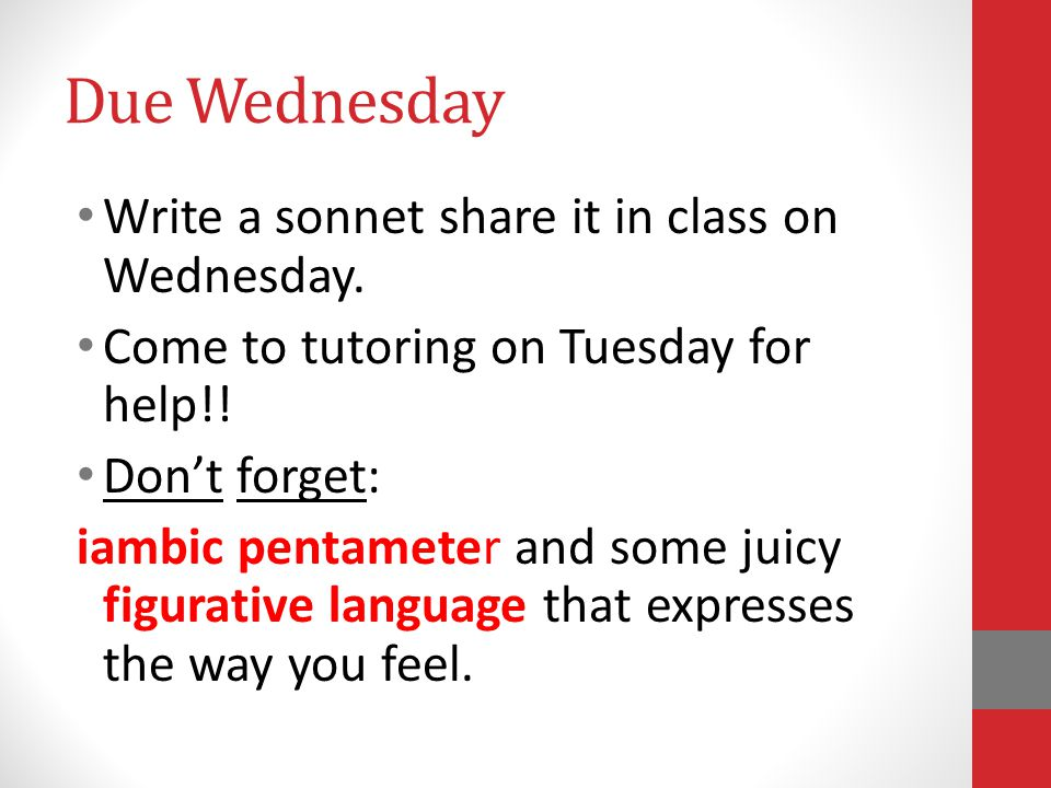 Due Wednesday Write a sonnet share it in class on Wednesday. Come to tutoring on Tuesday for help!! Don't forget: iambic pentameter and some juicy fig