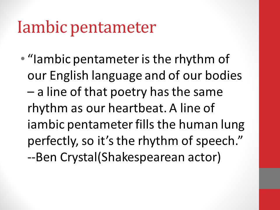 Iambic pentameter Iambic pentameter is the rhythm of our English language and of our bodies – a line of that poetry has the same rhythm as our heartbeat.