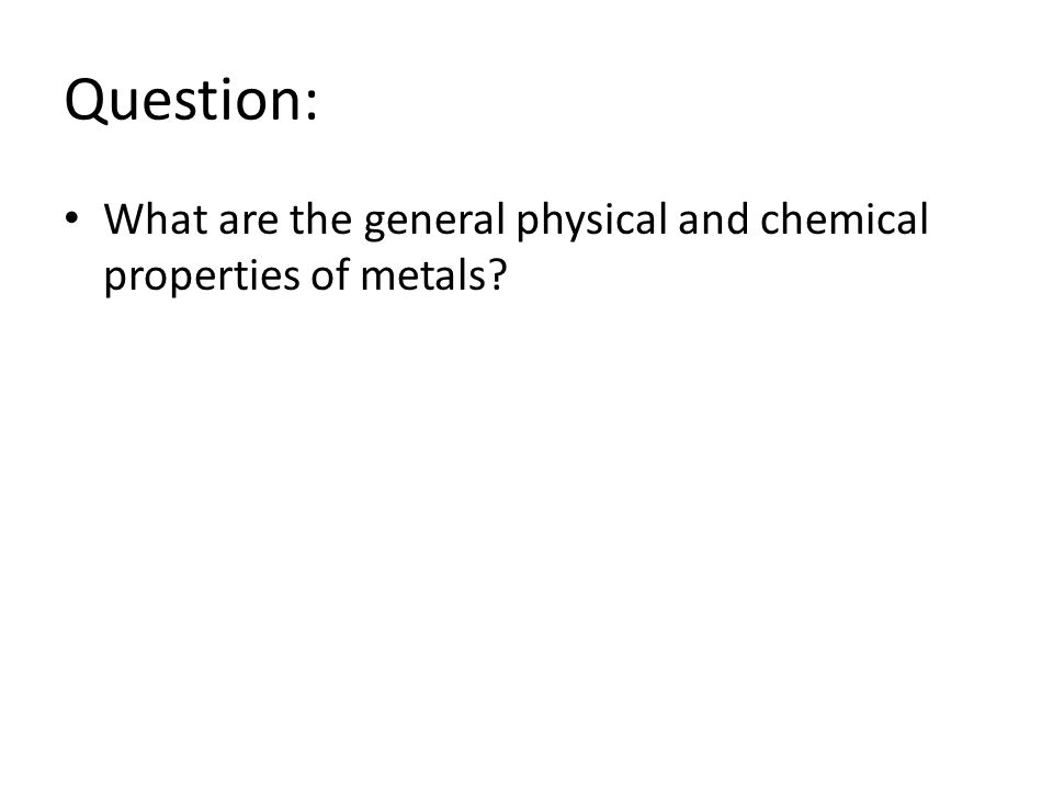 Question: What are the general physical and chemical properties of metals?