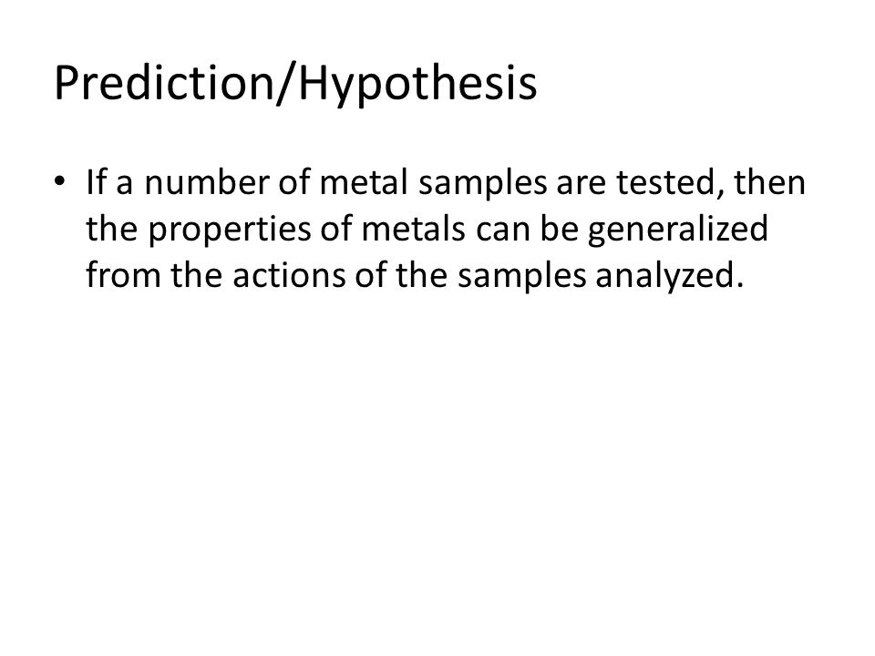 Prediction/Hypothesis If a number of metal samples are tested, then the properties of metals can be generalized from the actions of the samples analyz