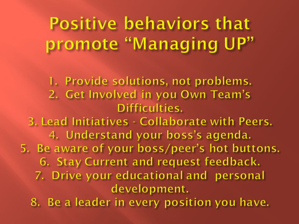 Positive behaviors that promote Managing UP 1. Provide solutions, not problems.