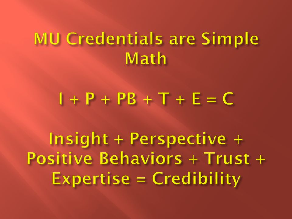 MU Credentials are Simple Math I + P + PB + T + E = C Insight + Perspective + Positive Behaviors + Trust + Expertise = Credibility