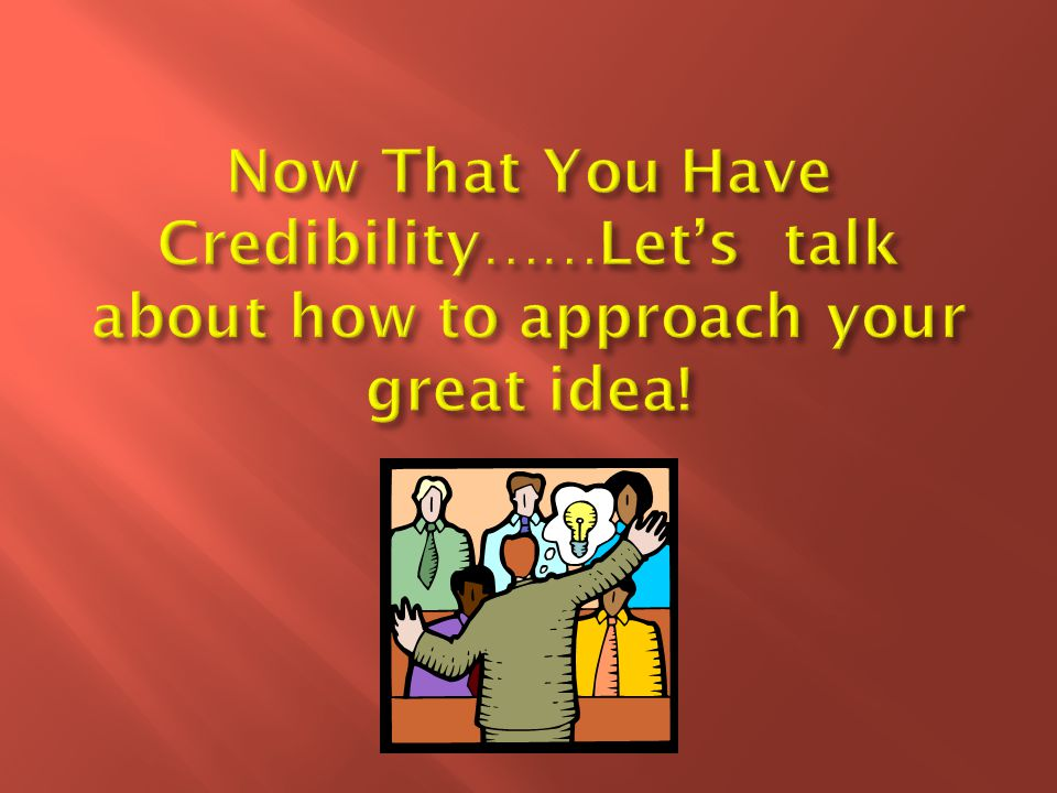 Now That You Have Credibility……Let's talk about how to approach your great idea!