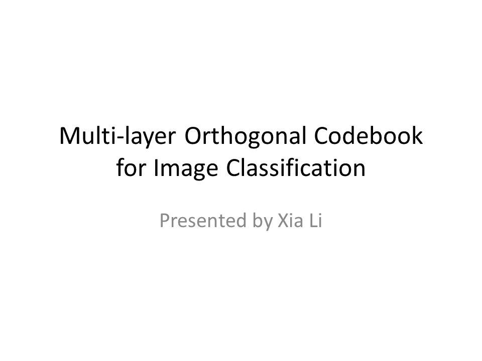 Multi-layer Orthogonal Codebook for Image Classification Presented by Xia Li