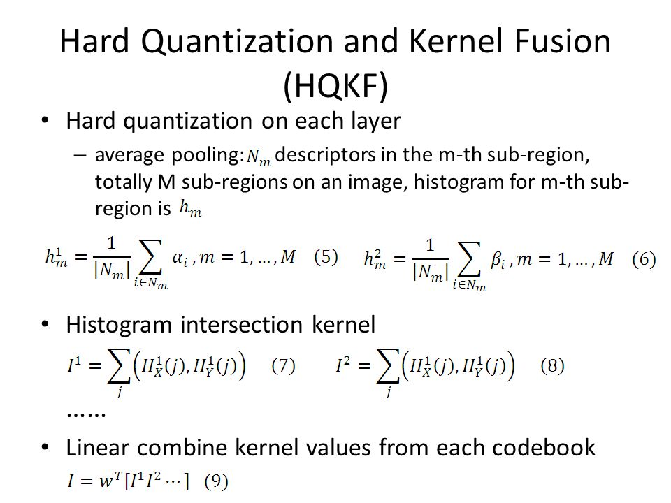 Hard Quantization and Kernel Fusion (HQKF) Hard quantization on each layer – average pooling: descriptors in the m-th sub-region, totally M sub-regions on an image, histogram for m-th sub- region is Histogram intersection kernel …… Linear combine kernel values from each codebook