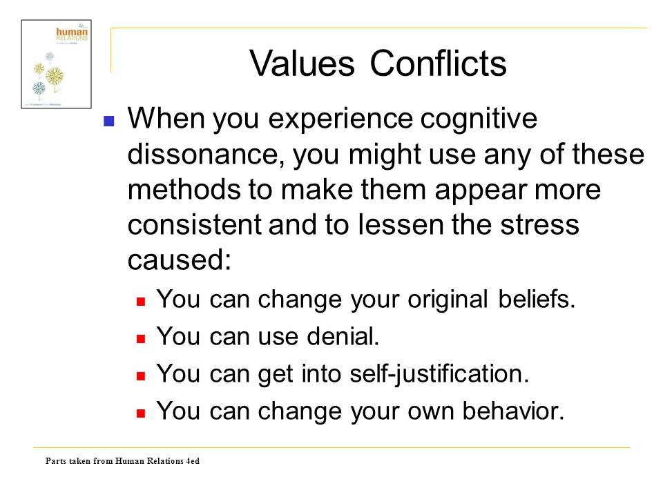 Parts taken from Human Relations 4ed When you experience cognitive dissonance, you might use any of these methods to make them appear more consistent