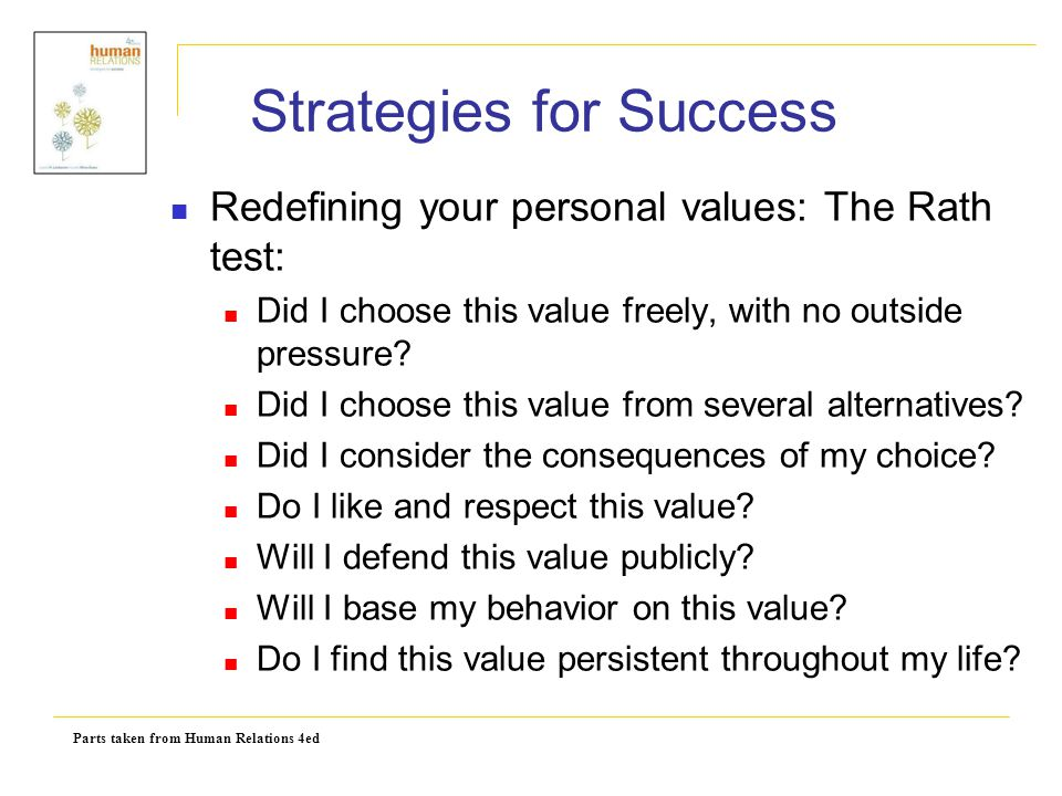 Parts taken from Human Relations 4ed Strategies for Success Redefining your personal values: The Rath test: Did I choose this value freely, with no ou