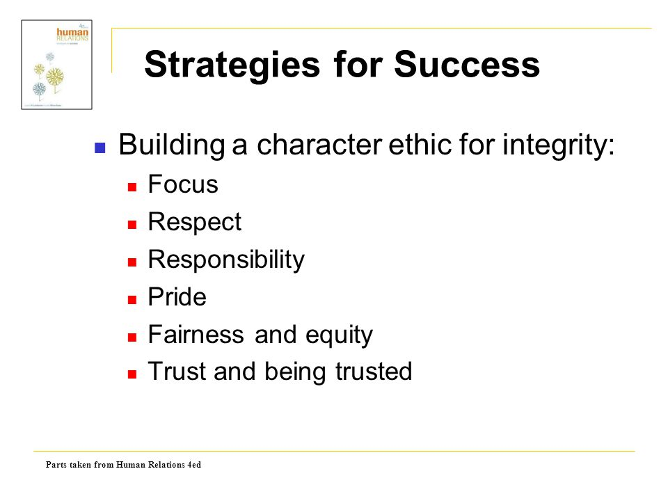 Parts taken from Human Relations 4ed Building a character ethic for integrity: Focus Respect Responsibility Pride Fairness and equity Trust and being