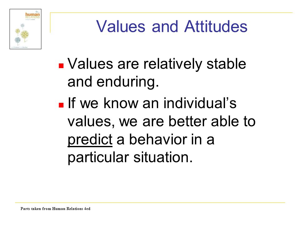 Parts taken from Human Relations 4ed Values and Attitudes Values are relatively stable and enduring. If we know an individual's values, we are better