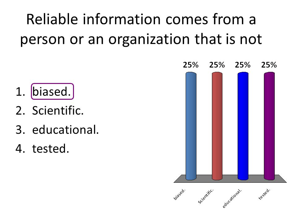Reliable information comes from a person or an organization that is not 1.biased. 2.Scientific. 3.educational. 4.tested.