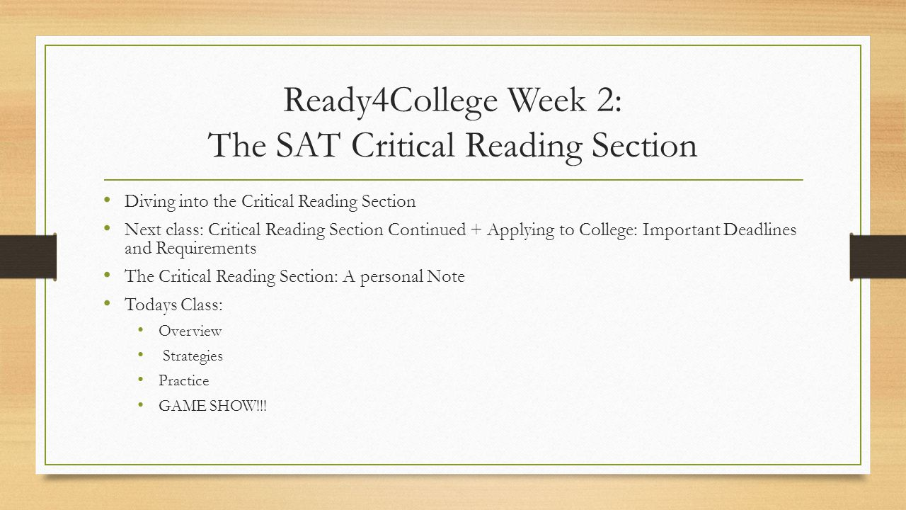 Ready4College Week 2: The SAT Critical Reading Section Diving into the Critical Reading Section Next class: Critical Reading Section Continued + Applying to College: Important Deadlines and Requirements The Critical Reading Section: A personal Note Todays Class: Overview Strategies Practice GAME SHOW!!!