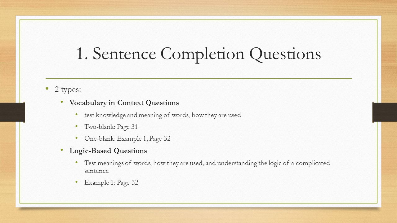 1. Sentence Completion Questions 2 types: Vocabulary in Context Questions test knowledge and meaning of words, how they are used Two-blank: Page 31 On