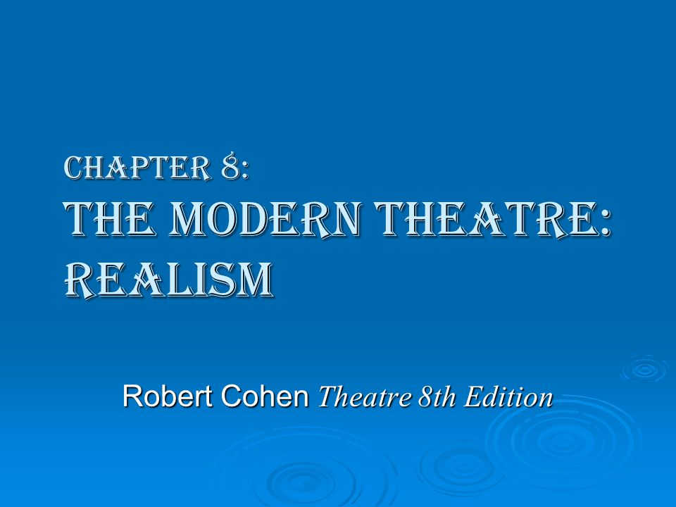 Chapter 8: The Modern Theatre: Realism Robert Cohen Theatre 8th Edition