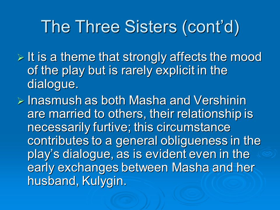 The Three Sisters (cont'd)  It is a theme that strongly affects the mood of the play but is rarely explicit in the dialogue.