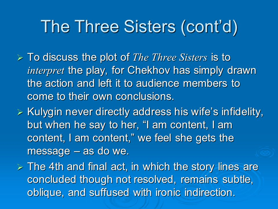 The Three Sisters (cont'd)  To discuss the plot of The Three Sisters is to interpret the play, for Chekhov has simply drawn the action and left it to audience members to come to their own conclusions.