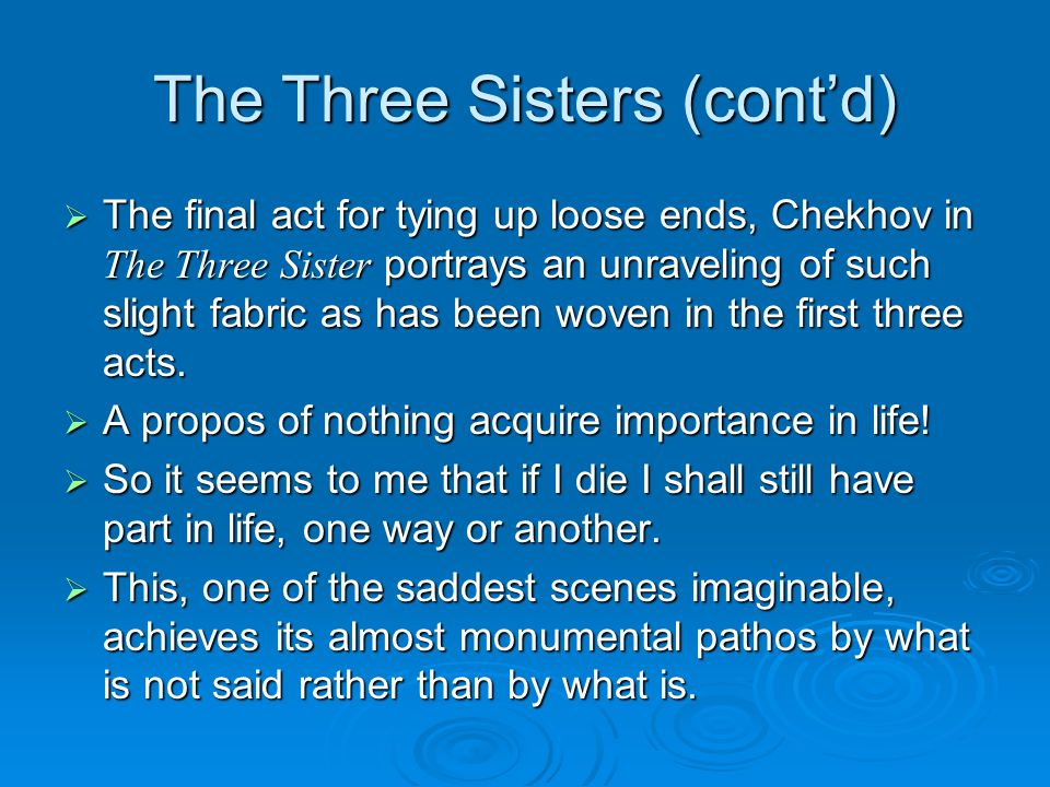 The Three Sisters (cont'd)  The final act for tying up loose ends, Chekhov in The Three Sister portrays an unraveling of such slight fabric as has been woven in the first three acts.