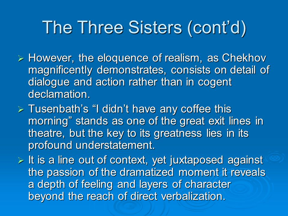 The Three Sisters (cont'd)  However, the eloquence of realism, as Chekhov magnificently demonstrates, consists on detail of dialogue and action rather than in cogent declamation.