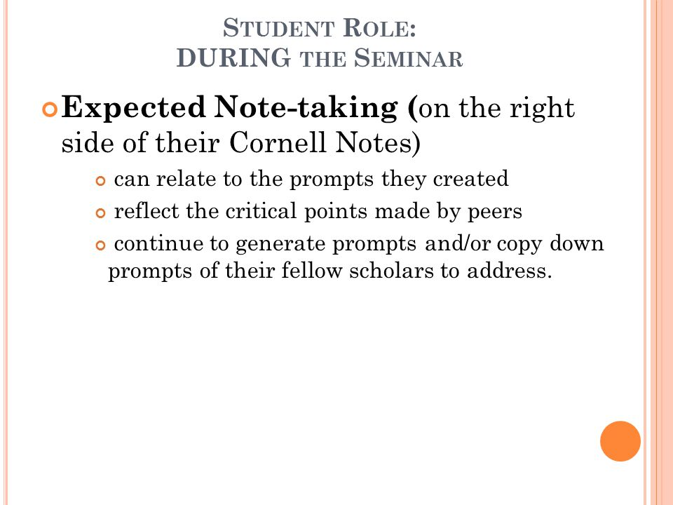 S TUDENT R OLE : DURING THE S EMINAR Expected Note-taking ( on the right side of their Cornell Notes) can relate to the prompts they created reflect the critical points made by peers continue to generate prompts and/or copy down prompts of their fellow scholars to address.
