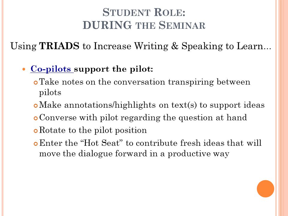 S TUDENT R OLE : DURING THE S EMINAR Using TRIADS to Increase Writing & Speaking to Learn … Co-pilots support the pilot: Take notes on the conversation transpiring between pilots Make annotations/highlights on text(s) to support ideas Converse with pilot regarding the question at hand Rotate to the pilot position Enter the Hot Seat to contribute fresh ideas that will move the dialogue forward in a productive way