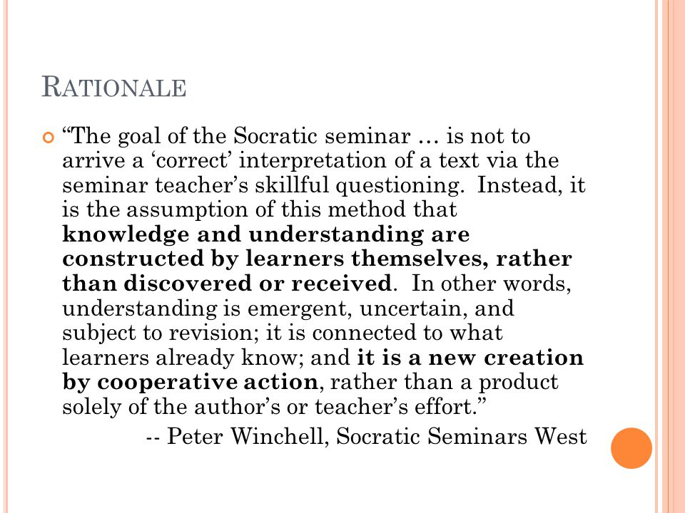 R ATIONALE The goal of the Socratic seminar … is not to arrive a 'correct' interpretation of a text via the seminar teacher's skillful questioning.
