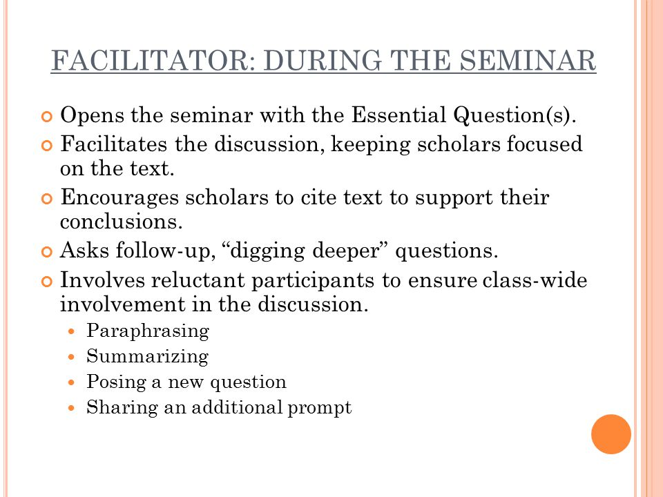 FACILITATOR: DURING THE SEMINAR Opens the seminar with the Essential Question(s).